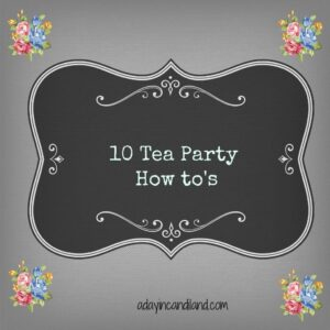 Ten tea party how to's by adayincandiland.com