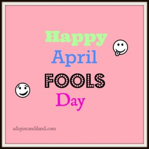 April Fools Day adayincandiland.com